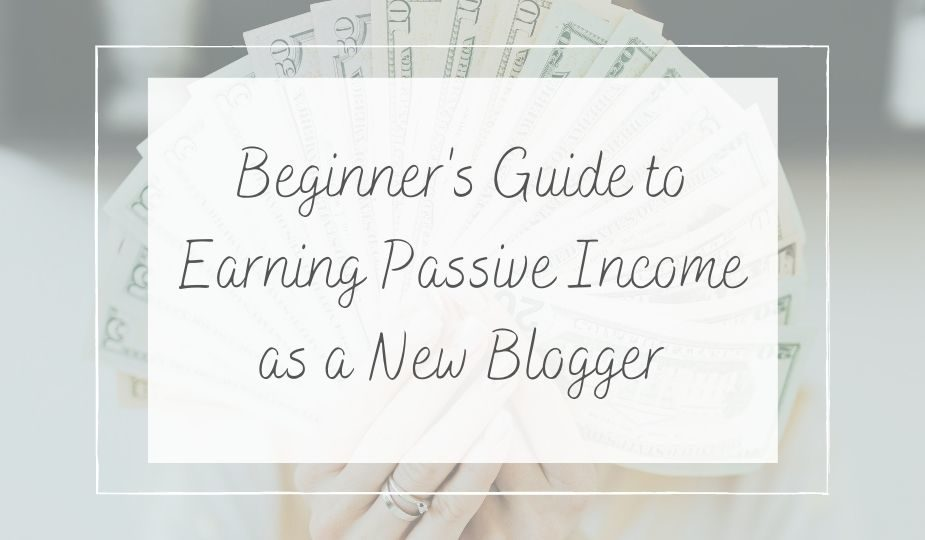 beginner's guide to earning passive income as a new blogger